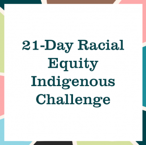 "multicolored square reading ""21-Day Racial Equity Indigenous Challenge"""