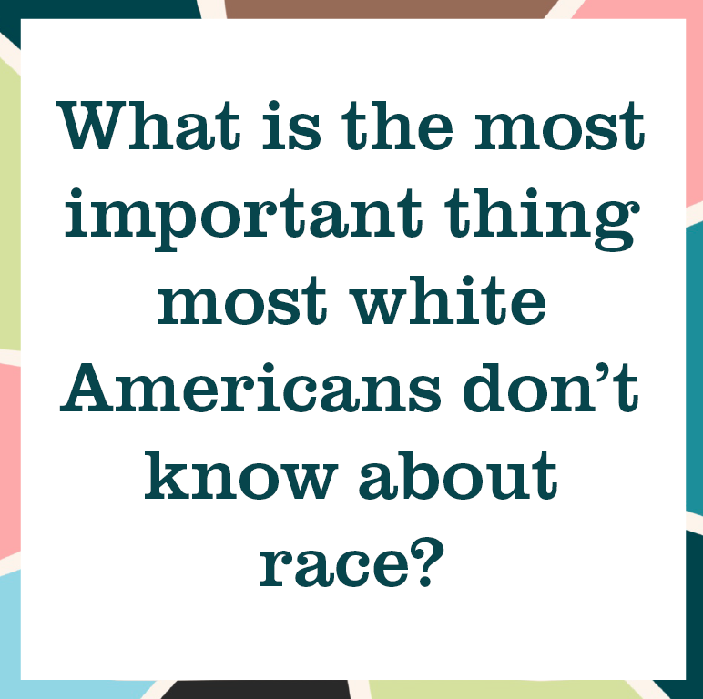 "multicolored square reading ""What is the most important thing most white Americans don't know about race?"""