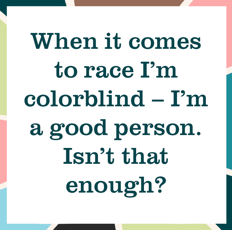 "multicolored square reading ""When it comes to race I'm colorblind - I'm a good person. Isn't that enough?"""
