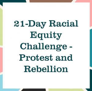 "multicolored square reading ""21-Day Racial Equity Challenge - Protest and Rebellion"""